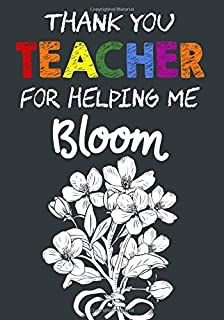 Thank You Teacher For Helping Me Bloom: Teacher Notebook , Journal or Planner for Teacher Gift,Thank You Gift to Show Your Gratitude During Teacher Appreciation Week