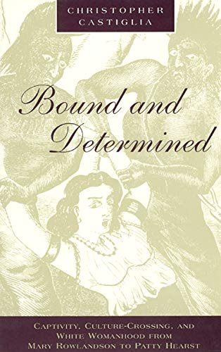 Bound and Determined: Captivity, Culture-Crossing, and White Womanhood from Mary Rowlandson to Patty Hearst (Women in Cu