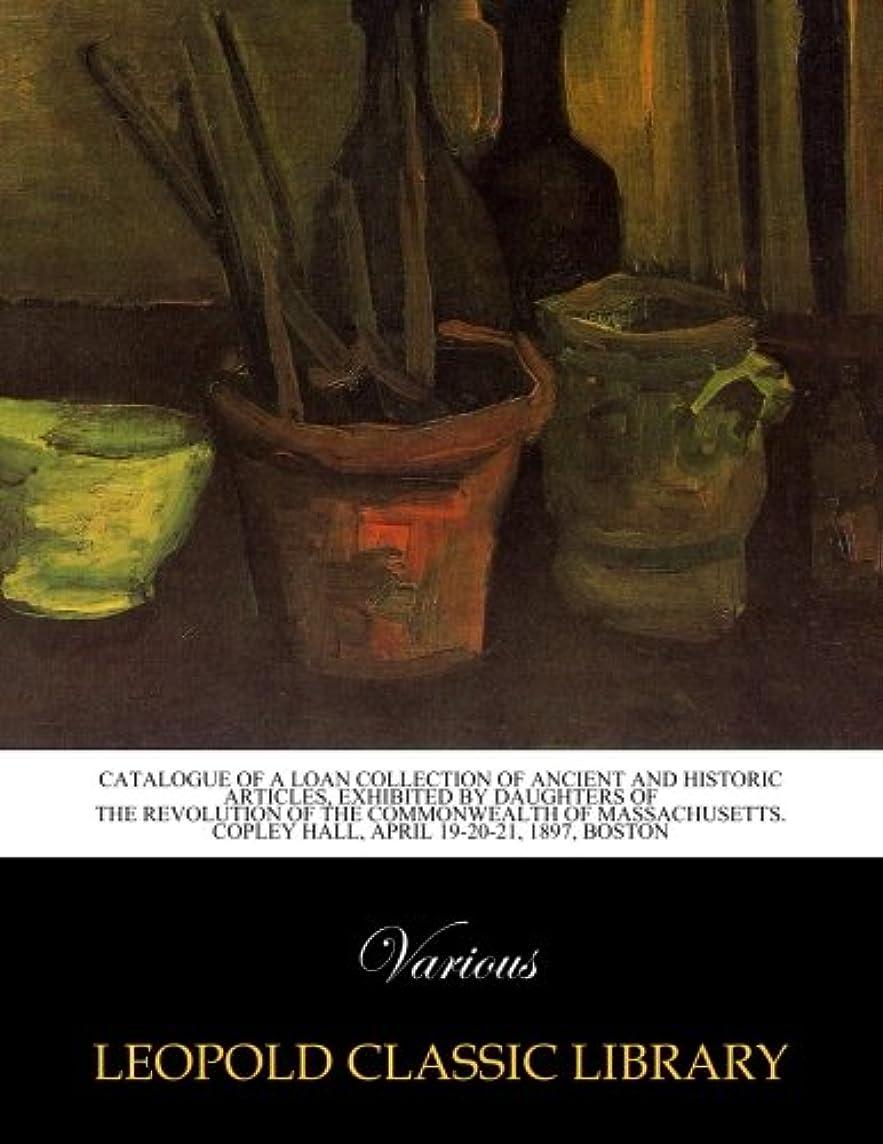 敬な繊毛英語の授業がありますCatalogue of a loan collection of ancient and historic articles, exhibited by Daughters of the Revolution of the Commonwealth of Massachusetts. Copley Hall, April 19-20-21, 1897, Boston