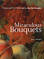 Miraculous Bouquets: Flower and Fruit Paintings by Jan van Huysum (Getty Publications – (Yale))