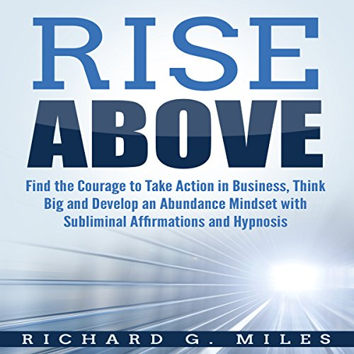 Rise Above: Find the Courage to Take Action in Business, Think Big, and Develop an Abundance Mindset with Subliminal Affirmations and Hypnosis audiobook cover art