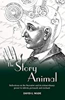 The Story Animal: Reflections on the Narrative & its extraordinary power to inform, persuade and enchant