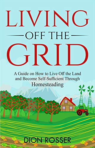 Living off The Grid: A Guide on How to Live Off the Land and Become Self-Sufficient Through Homesteading