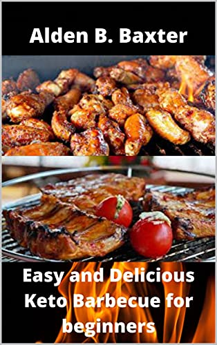 Easy and Delicious Keto Barbecue for Beginners: 40 Simple to make homemade keto barbecue recipes (English Edition)