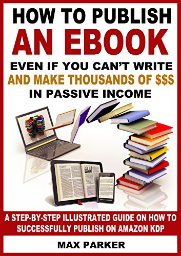 How to Publish an eBook Even If You Can't Write and Make Thousands of Dollars in Passive Income: A Step-By-Step Illustrated Guide On How To Successfully Publish on Amazon KDP by [Max Parker]