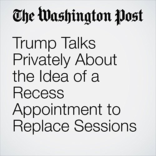 Trump Talks Privately About the Idea of a Recess Appointment to Replace Sessions copertina