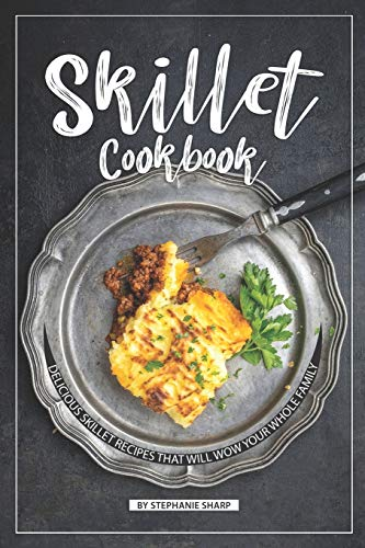 Skillet Cookbook: Delicious Skillet Recipes That Will WOW your Whole Famil