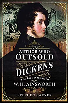 The Author Who Outsold Dickens  The Life and Work of W H Ainsworth