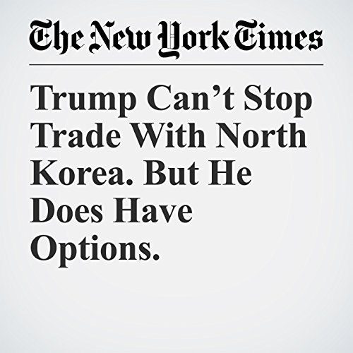 Trump Can't Stop Trade With North Korea. But He Does Have Options. copertina
