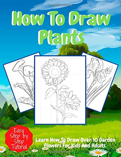 How To Draw Plants: Easy And Funny Step By Step Drawing Book For Adults And Kids Ages 5-7, 8-10, 9-12 To Learn To Draw Flowers, Tree leaves, Orchids, Sunflowers... (Step-by-Step Drawing Books)
