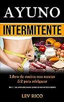 Ayuno Intermitente: Libro de cocina con recetas 5:2 para adelgazar (Dieta 5: 2 para perder peso y mejorar la salud y la condición física en general)