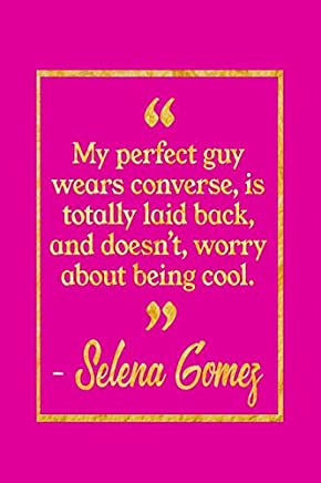 My Perfect Guy Wears Converse, Is Totally Laid Back, And Doesn't, Worry About Being Cool: Pink and Gold Selena Gomez Quote Notebook