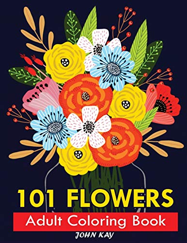 101 FLOWERS ADULT COLORING BOOK: Stress Relieving 101 Flower Designs For Maximum Relaxation | Featuring Bouquets, Wreaths, Decorations, Swirl Patterns And Much More!