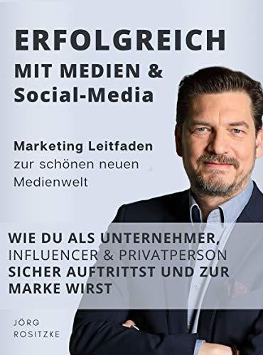 Erfolgreich mit Medien & Social Media: Marketing Leitfaden zur schönen neuen Medienwelt - Wie du als Unternehmer, Influencer & Privatperson sicher auftrittst und zur Marke wirst