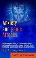 Anxiety and Panic Attacks: Self Development Guide for Emotional Intelligence and Simple Depression Therapy and Eliminate Stress With Mental Toughness and Curbing Negative Thinking (Nlp for Beginners)