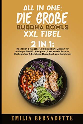 All in One: Die große Buddha Bowls XXL Fibel: 2in1: Kochbuch & Ratgeber , unkomplizierte Zutaten für Anfänger BONUS: Meal preap, Laktosefreie Rezepte, Muskelaufbau & Fettabbau Rezeptbuch zum Abnehmen
