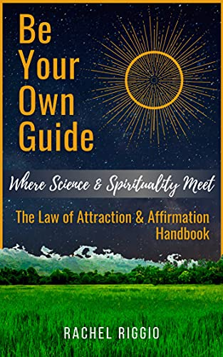 Be Your Own Guide: Where Science and Spirituality Meet - The Law of Attraction and Affirmation Handbook