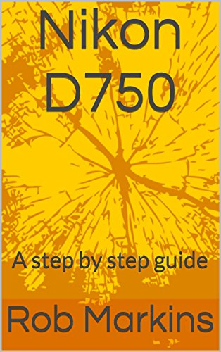 Nikon D750: A step by step guide (DSLR for beginners) (English Edition)