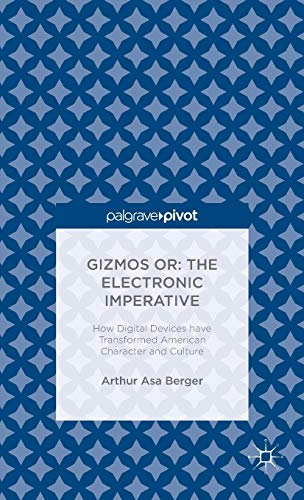 Gizmos Or: The Electronic Imperative: How Digital Devices Have Transformed American Character and Culture