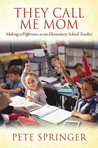 They Call Me Mom: Making a Difference as an Elementary School Teacher by [Pete  Springer]
