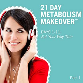 21 Day Metabolism Makeover - Pt. 1 (Days 1-11: Eat Your Way Thin)