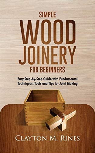 Simple Wood Joinery for Beginners: Easy Step-by-Step Guide with Fundamental Techniques, Tools and Tips for Joint Making (English Edition)