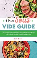 The Sous Vide Guide: Discover Tasty and Amazing Dishes to Cook in a few steps. Recipes From Breakfast to Dinner. Cookbook Ready to Cook.