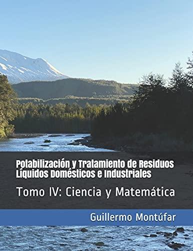 Potabilización y Tratamiento de Residuos Líquidos Domésticos e Industriales: Tomo IV: Ciencia y Matemática: 4 (Potabilización y Tratamiento de Aguas Residuales)
