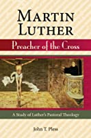 Martin Luther: Preacher of the Cross : A Study of Luther's Pastoral Theology