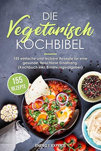 Die Vegetarisch Kochbibel: 155 einfache und leckere Rezepte für eine gesunde, fleischlose Ernährung. (Kochbuch inkl. Ernährungsratgeber)