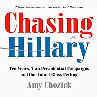 Chasing Hillary: Ten Years, Two Presidential Campaigns and One Intact Glass Ceiling                   Written by:                                                                                                                                 Amy Chozick                               Narrated by:                                                                                                                                 Amy Chozick                      Length: 12 hrs and 33 mins     3 ratings     Overall 4.7
