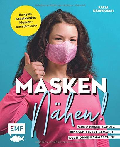 Masken nähen! – Mund-Nasen-Schutz einfach selbst gemacht: 5 Modelle für Erwachsene und Kinder – Auch ohne Nähmaschine möglich – Vorlage in ... zu Material, Handhabung, Pflege und mehr