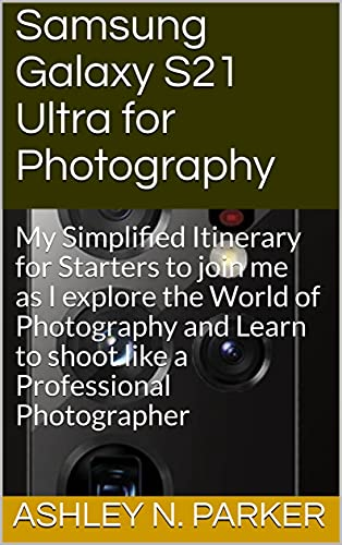Samsung Galaxy S21 Ultra for Photography: My Simplified Itinerary for Starters to join me as I explore the World of Photography and Learn to shoot like a Professional Photographer (English Edition)