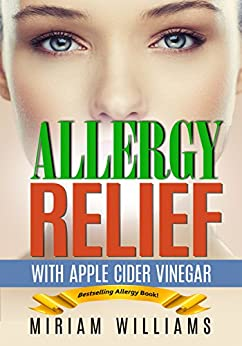 [Miriam Williams, Iron Ring Publishing]のAllergy Relief with Apple Cider Vinegar Recipes: Gluten-free for weight loss - no more grain brain! (English Edition)