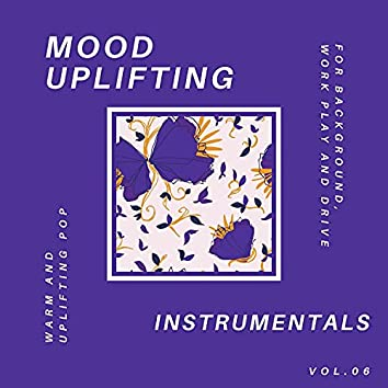 Mood Uplifting Instrumentals - Warm And Uplifting Pop For Background, Work Play And Drive, Vol.06