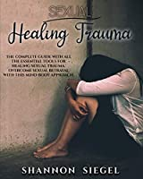 Sexual Healing Trauma: The complete guide with all the essential tools for healing sexual trauma. Overcome sexual betrayal with this mind-body approach.