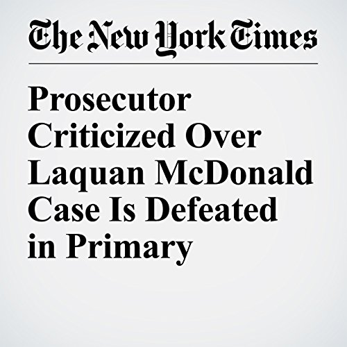 Prosecutor Criticized Over Laquan McDonald Case Is Defeated in Primary cover art