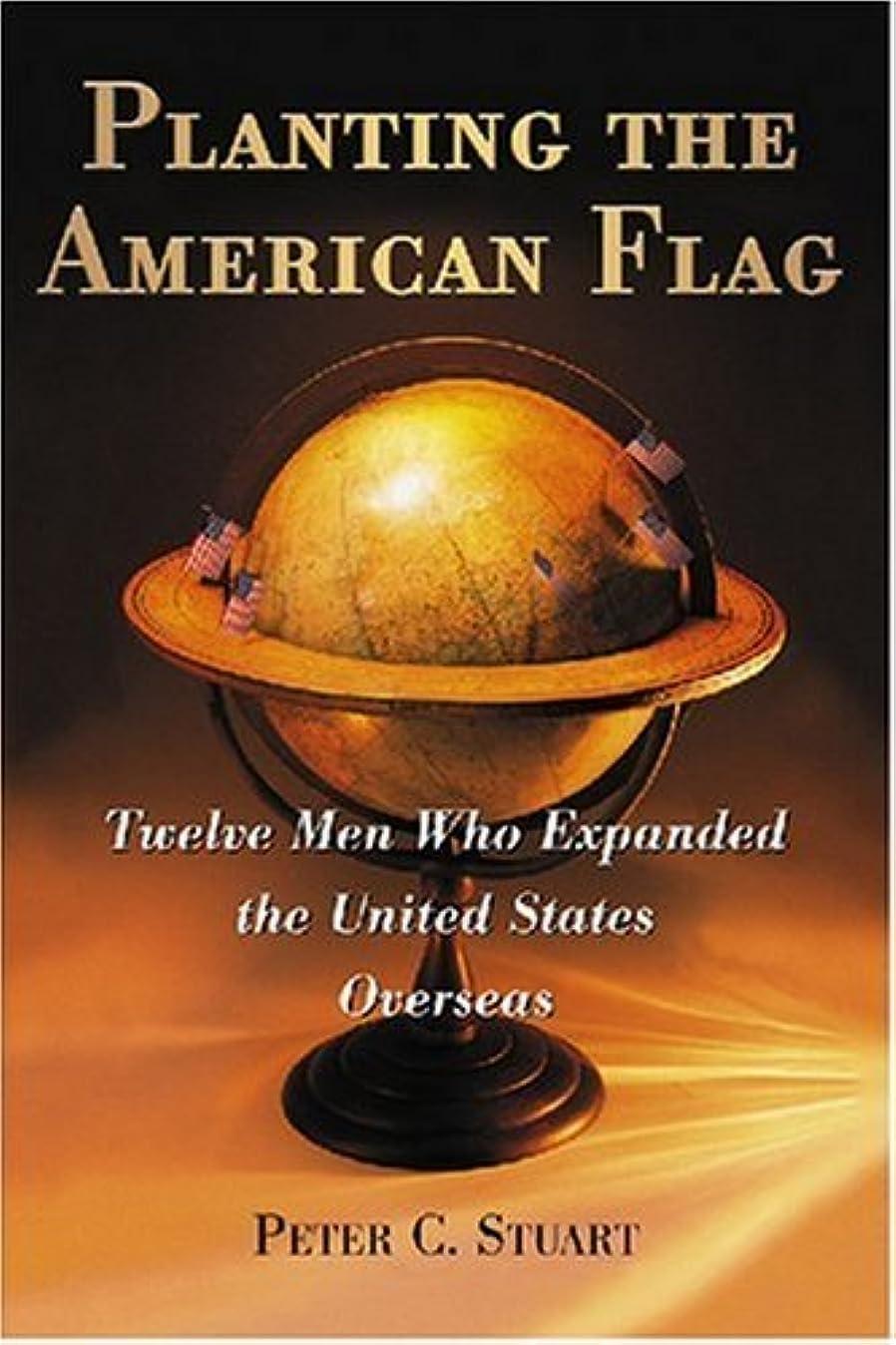 大胆不敵衝突コース呼び起こすPlanting the American Flag: Twelve Men Who Expanded the United States Overseas (English Edition)