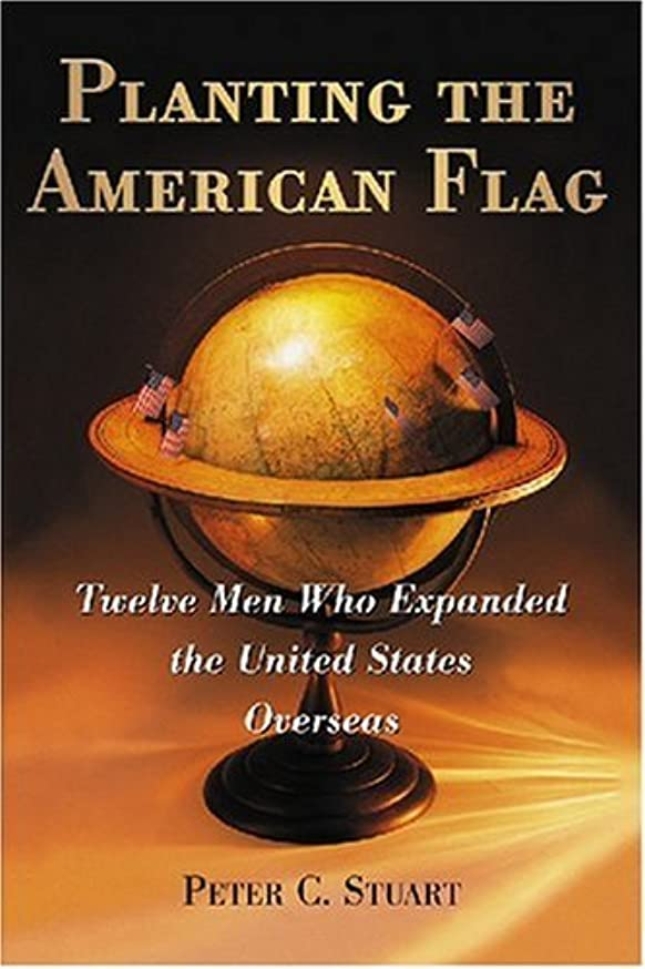 損なう期限ポンドPlanting the American Flag: Twelve Men Who Expanded the United States Overseas (English Edition)