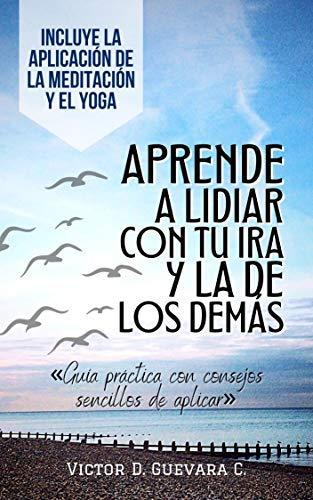 Aprende a lidiar con tu ira y la de los demas: Guia practica con consejos sencillos de aplicar «Incluye la Aplicacion de la Meditacion y el Yoga»