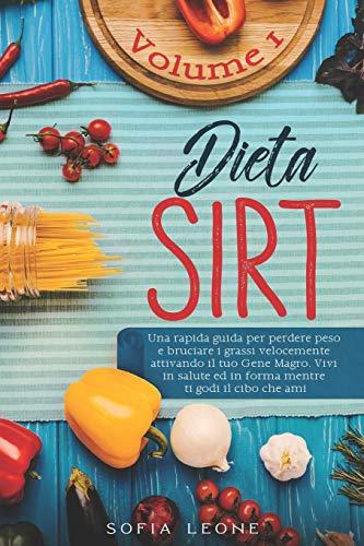 Dieta Sirt: Una rapida guida per perdere peso e bruciare i grassi velocemente attivando il tuo gene magro. Vivi in salute ed in forma mentre ti godi il cibo che ami: 1