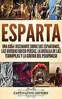 Esparta: Una Guía Fascinante sobre los Espartanos, las Guerras Greco-Persas, la Batalla de las Termópilas y la Guerra del Peloponeso