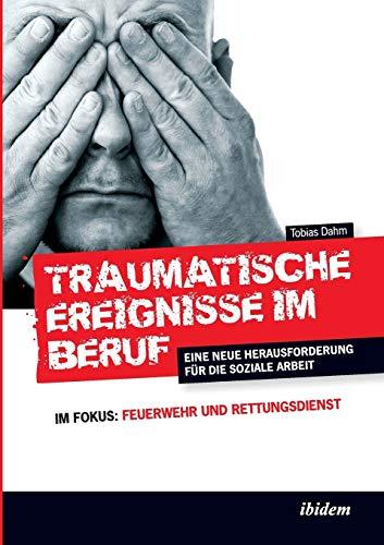 Traumatische Ereignisse im Beruf: Eine Neue Herausforderung Für Die Soziale Arbeit. Im Fokus: Feuerwehr Und Rettungsdienst