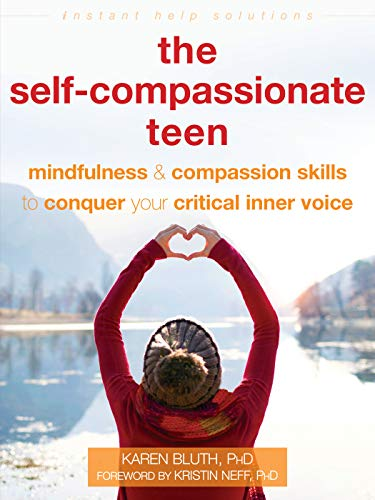 The Self-Compassionate Teen: Mindfulness and Compassion Skills to Conquer Your Critical Inner Voice (The Instant Help Solutions Series)