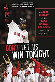 Don t Let Us Win Tonight  An Oral History of the 2004 Boston Red Sox s Impossible Playoff Run