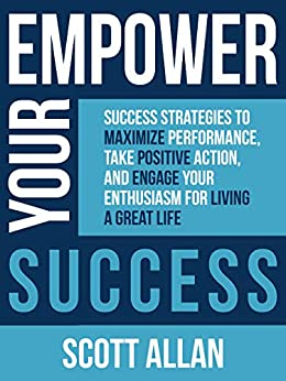 Empower Your Success: Success Strategies to Maximize Performance, Take Positive Action, and Engage Your Enthusiasm for Living a Great Life by [Scott Allan]