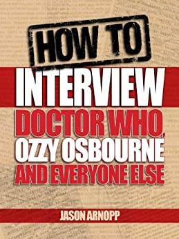[Jason Arnopp]のHow To Interview Doctor Who, Ozzy Osbourne And Everyone Else: The Essential Guide To Interviewing People As A Journalist (English Edition)