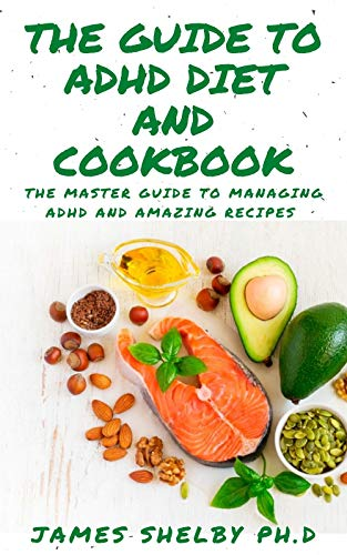 THE GUIDE TO ADHD DIET AND COOKBOOK: The Master Guide To Attention-deficit/hyperactivity Disorder With Amazing Recipes To Manage ADHD