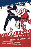 Blood Feud: Detroit Red Wings v. Colorado Avalanche: The Inside Story of Pro Sports' Nastiest and Best Rivalry of Its Era - Adrian Dater