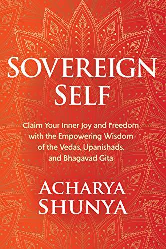 Sovereign Self: Claim Your Inner Joy and Freedom with the Empowering Wisdom of the Vedas, Upanishads, and Bhagavad Gita by [Acharya Shunya]